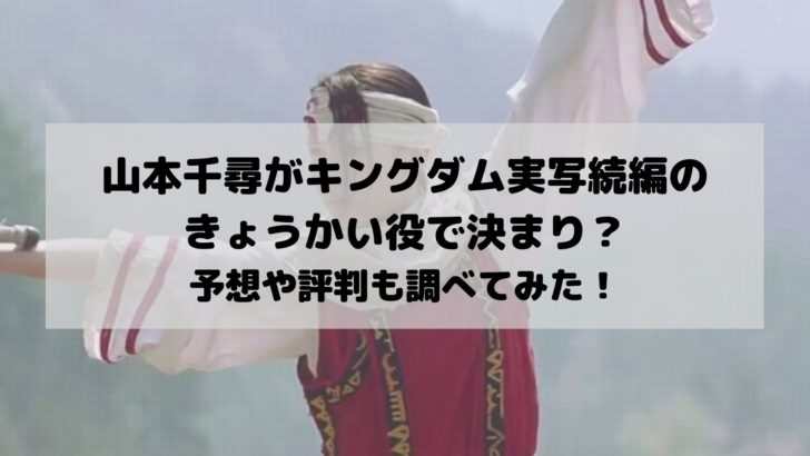 山本千尋がキングダム実写続編のきょうかい役で決まり?予想や評判も調べてみた!