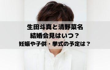 生田斗真と清野菜名の結婚会見はいつ?妊娠や子供・挙式の予定は?