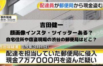 吉田健一の顔画像インスタ・ツイッターある?自宅住所や窃盗現場の渋谷の郵便局はどこ?