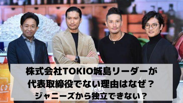 株式会社TOKIO城島リーダーが代表取締役でない理由はなぜ?ジャニーズから独立できない?