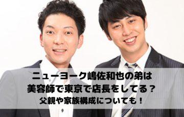 ニューヨーク嶋佐和也の弟は美容師で東京で店長をしてる?父親や家族構成についても!