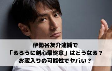 伊勢谷友介逮捕で「るろうに剣心最終章」はどうなる?お蔵入りの可能性でヤバい?