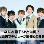なにわ男子SPとは何?Jr.SPと合併でデビューか冠番組の発表なの?